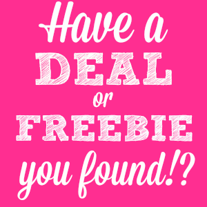 Find a Deal or a Freebie Somewhere?! Let me know about it!
